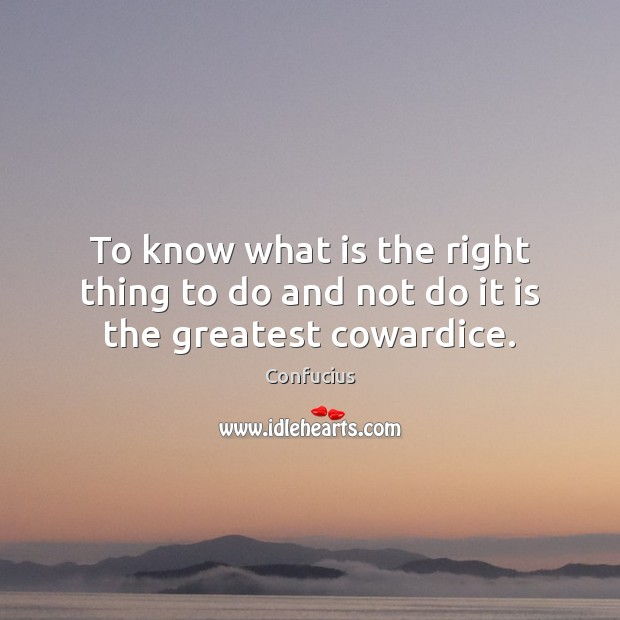 To know what is the right thing to do and not do it is the greatest cowardice. Confucius Picture Quote