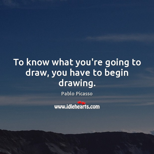 Image, To know what you're going to draw, you have to begin drawing.