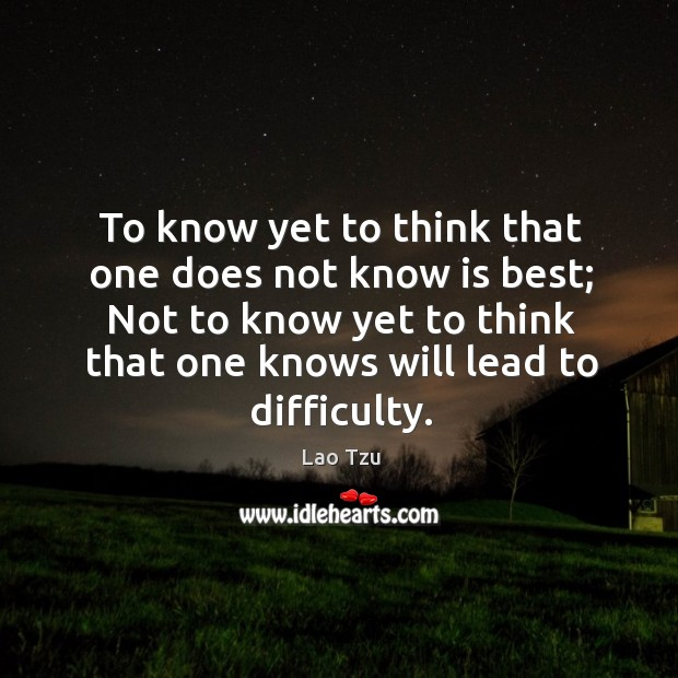 To know yet to think that one does not know is best; not to know yet to think that one knows will lead to difficulty. Image