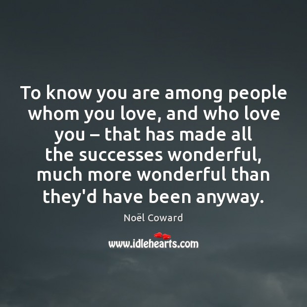 To know you are among people whom you love, and who love Image