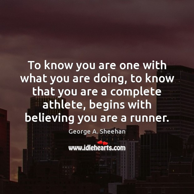 To know you are one with what you are doing, to know George A. Sheehan Picture Quote