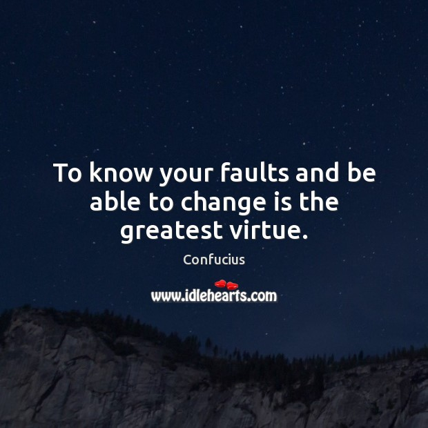 Image, To know your faults and be able to change is the greatest virtue.
