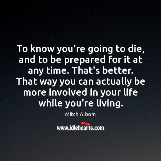 To know you're going to die, and to be prepared for it Mitch Albom Picture Quote