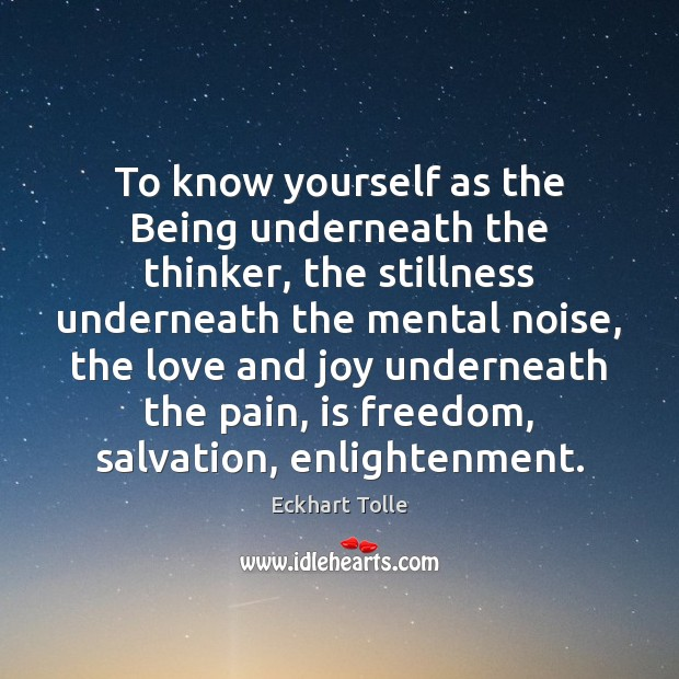 To know yourself as the Being underneath the thinker, the stillness underneath Eckhart Tolle Picture Quote