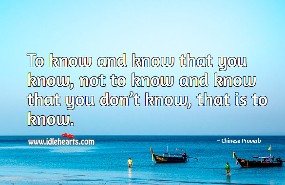 To know and know that you know, not to know and know that you don't know, that is to know. Chinese Proverbs Image