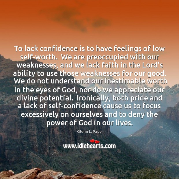To lack confidence is to have feelings of low self-worth.  We are Image