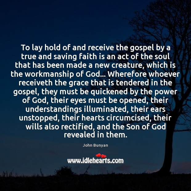 To lay hold of and receive the gospel by a true and Faith Quotes Image