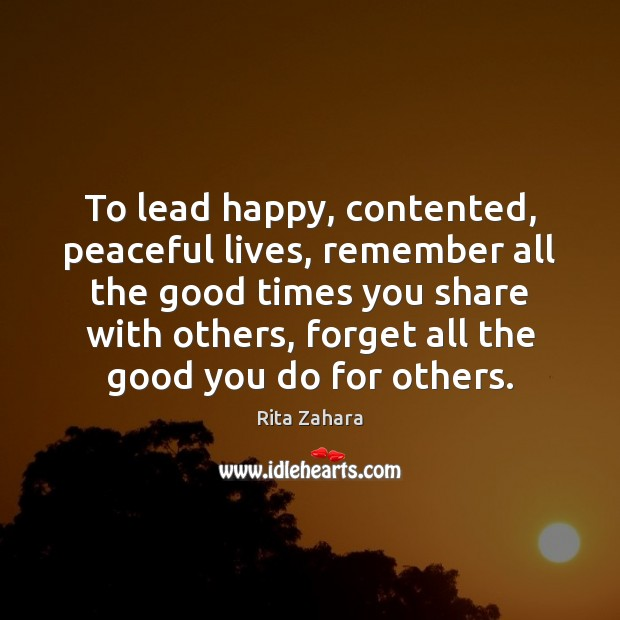 To lead happy, contented, peaceful lives, remember all the good times you Rita Zahara Picture Quote