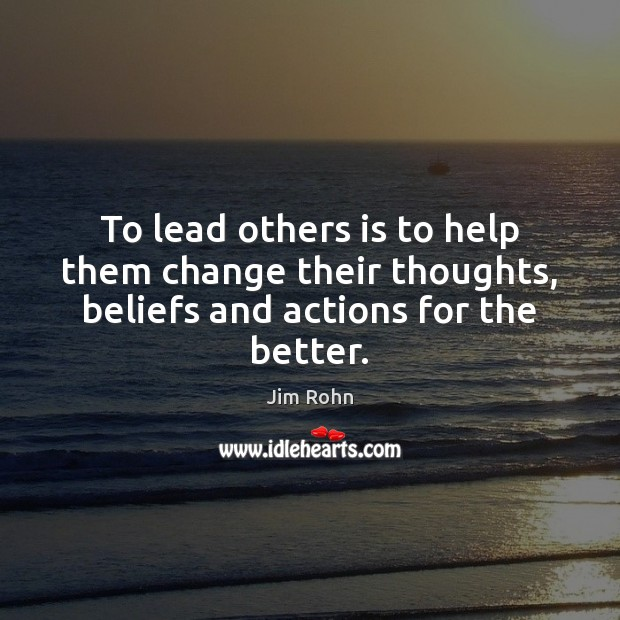 Image, To lead others is to help them change their thoughts, beliefs and actions for the better.