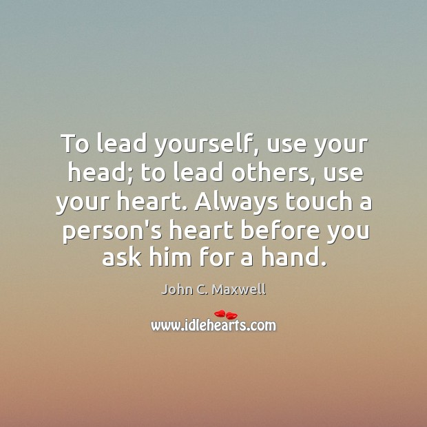 To lead yourself, use your head; to lead others, use your heart. Image