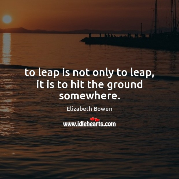 To leap is not only to leap, it is to hit the ground somewhere. Elizabeth Bowen Picture Quote
