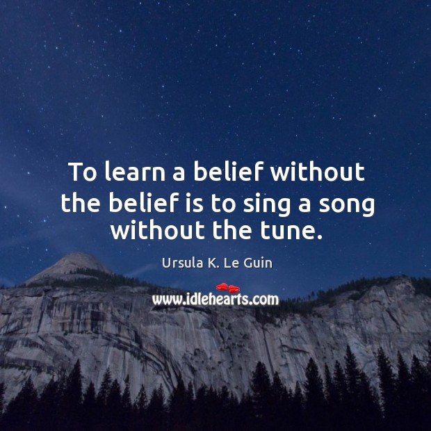 To learn a belief without the belief is to sing a song without the tune. Belief Quotes Image