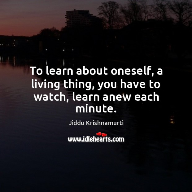 To learn about oneself, a living thing, you have to watch, learn anew each minute. Jiddu Krishnamurti Picture Quote