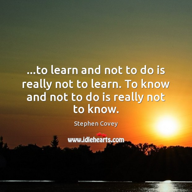 …to learn and not to do is really not to learn. To Stephen Covey Picture Quote