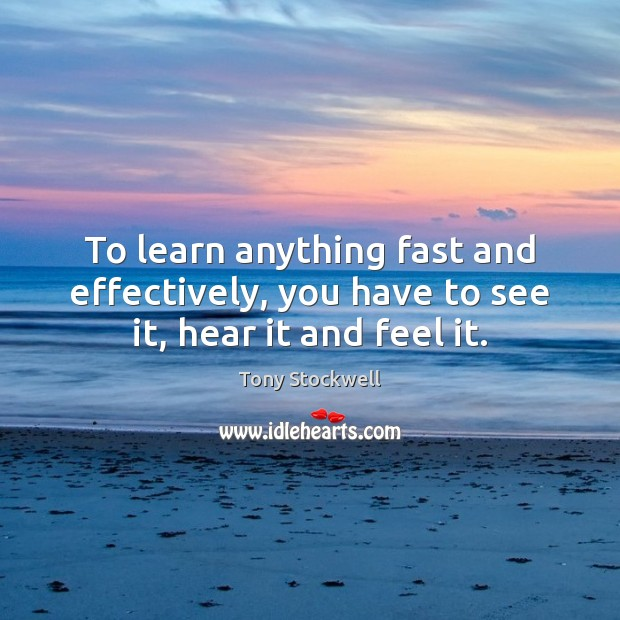 To learn anything fast and effectively, you have to see it, hear it and feel it. Tony Stockwell Picture Quote