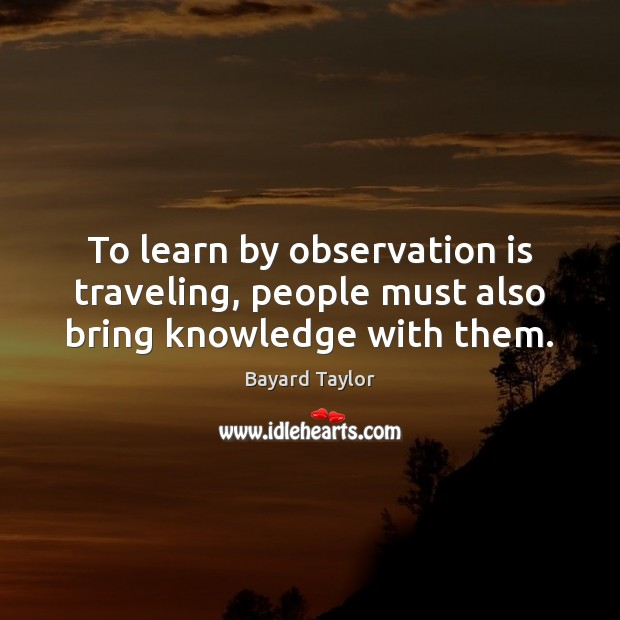 To learn by observation is traveling, people must also bring knowledge with them. Travel Quotes Image