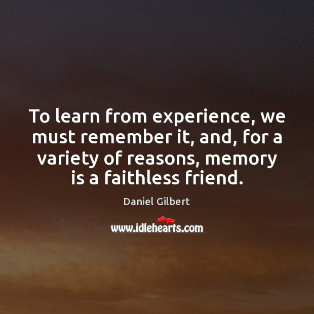To learn from experience, we must remember it, and, for a variety Daniel Gilbert Picture Quote