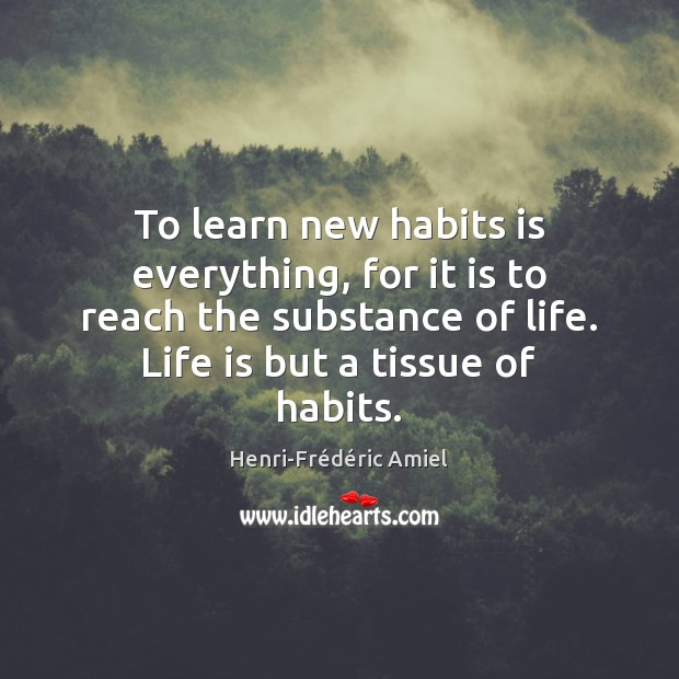To learn new habits is everything, for it is to reach the Henri-Frédéric Amiel Picture Quote