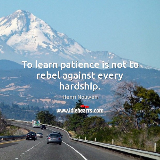 To learn patience is not to rebel against every hardship. Henri Nouwen Picture Quote