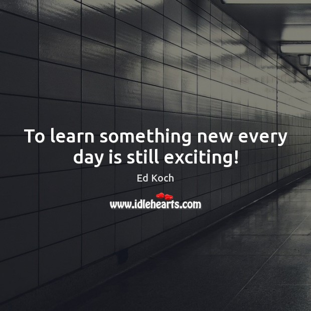 To learn something new every day is still exciting! Ed Koch Picture Quote