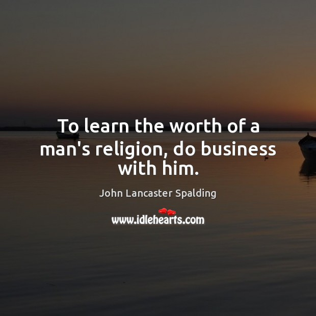 Image, To learn the worth of a man's religion, do business with him.