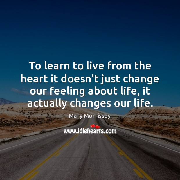 To learn to live from the heart it doesn't just change our Mary Morrissey Picture Quote