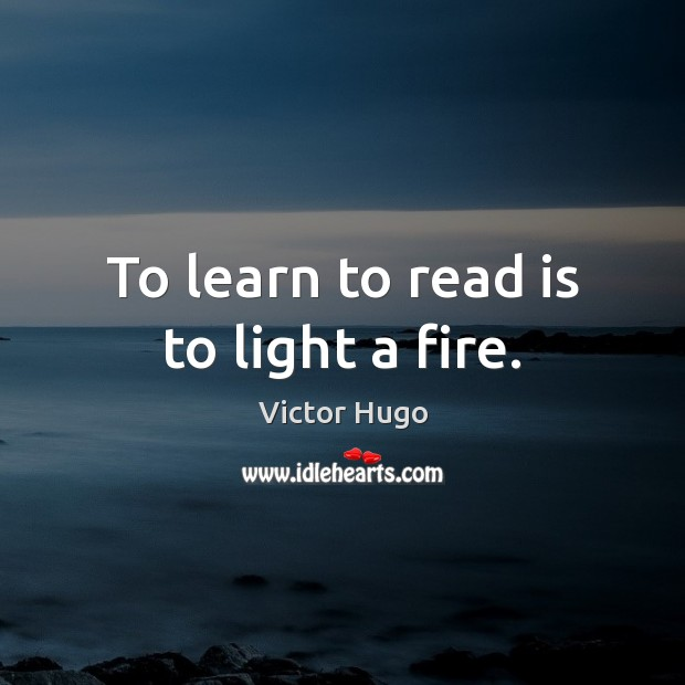 To learn to read is to light a fire. Victor Hugo Picture Quote