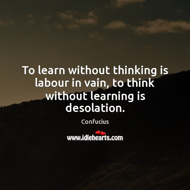 Image, To learn without thinking is labour in vain, to think without learning is desolation.