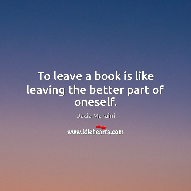 To leave a book is like leaving the better part of oneself. Dacia Maraini Picture Quote