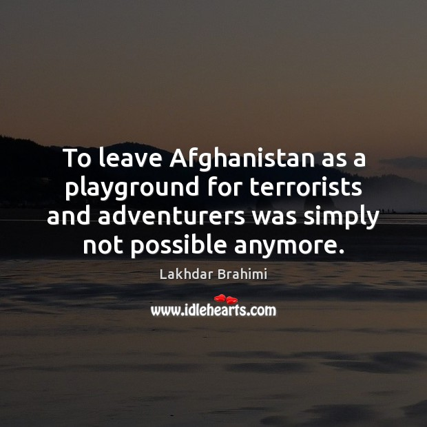 Image, To leave Afghanistan as a playground for terrorists and adventurers was simply