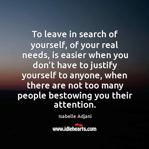 To leave in search of yourself, of your real needs, is easier when you don't have to justify Isabelle Adjani Picture Quote