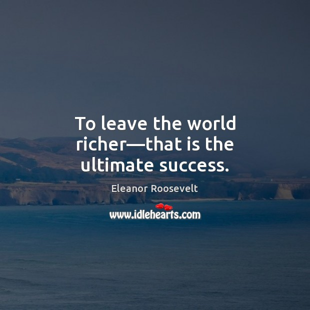 To leave the world richer—that is the ultimate success. Eleanor Roosevelt Picture Quote