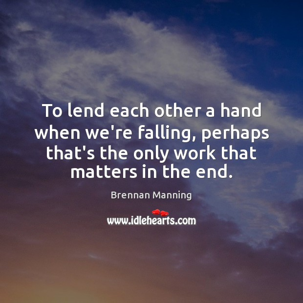 Brennan Manning Picture Quote image saying: To lend each other a hand when we're falling, perhaps that's the