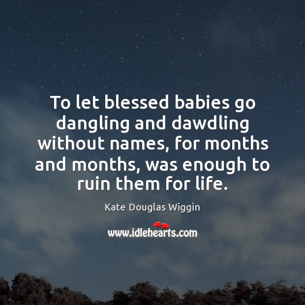 To let blessed babies go dangling and dawdling without names, for months Image