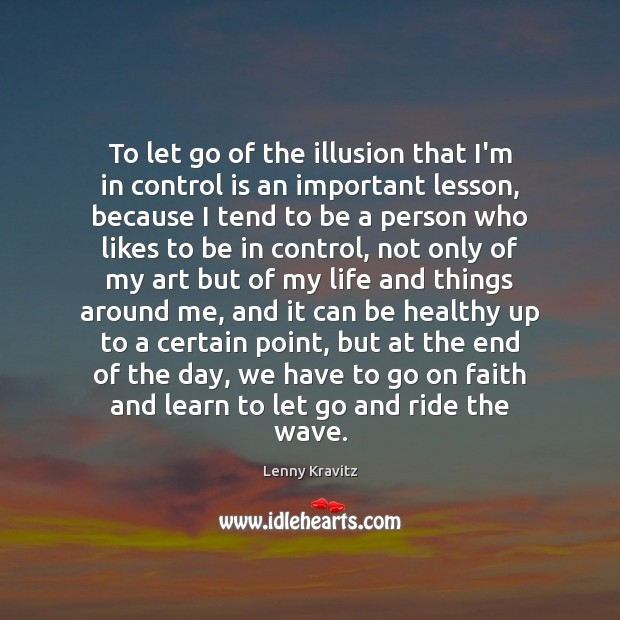 To let go of the illusion that I'm in control is an Lenny Kravitz Picture Quote