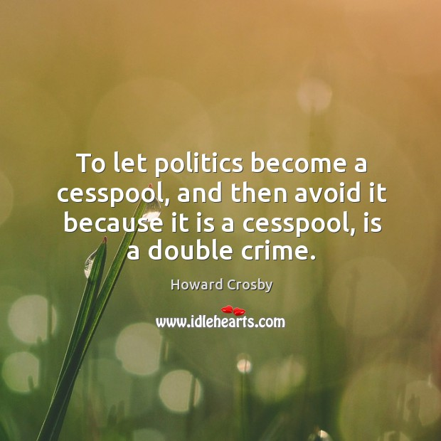 To let politics become a cesspool, and then avoid it because it is a cesspool, is a double crime. Image