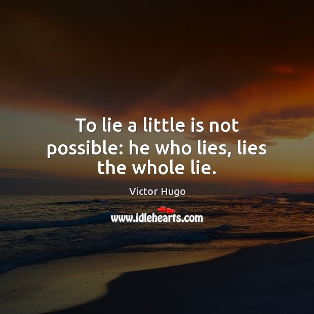 To lie a little is not possible: he who lies, lies the whole lie. Victor Hugo Picture Quote