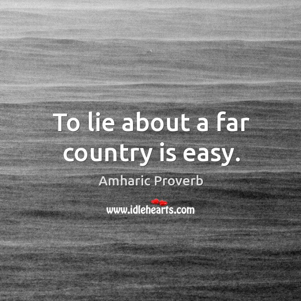 To lie about a far country is easy. Amharic Proverbs Image