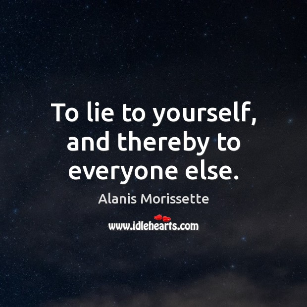 To lie to yourself, and thereby to everyone else. Image