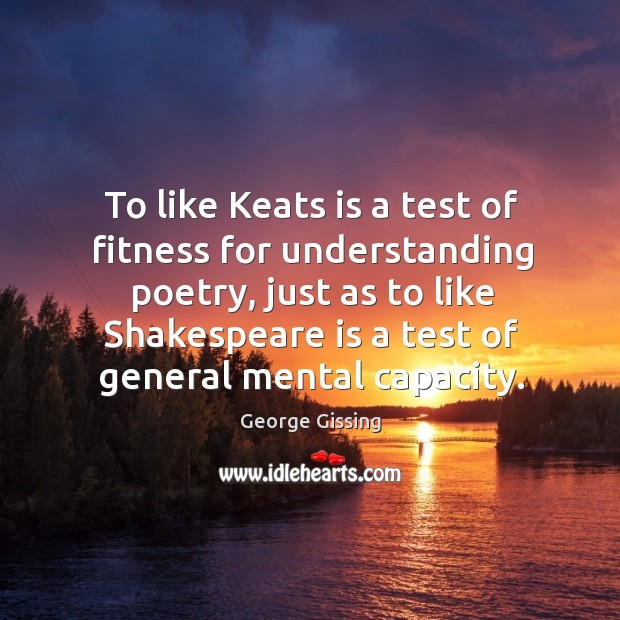 To like Keats is a test of fitness for understanding poetry, just George Gissing Picture Quote