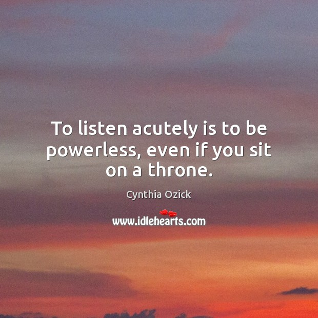 To listen acutely is to be powerless, even if you sit on a throne. Image