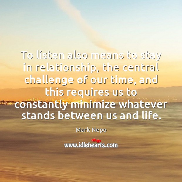 To listen also means to stay in relationship, the central challenge of Mark Nepo Picture Quote