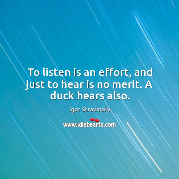 To listen is an effort, and just to hear is no merit. A duck hears also. Image