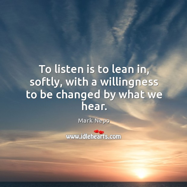 To listen is to lean in, softly, with a willingness to be changed by what we hear. Image