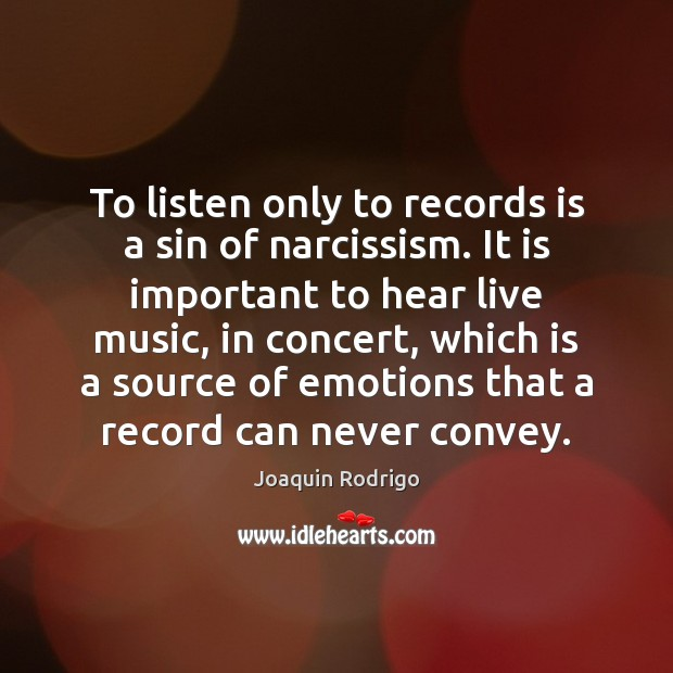 To listen only to records is a sin of narcissism. It is Image