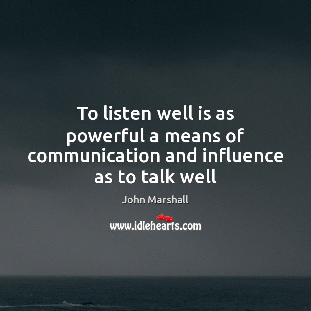 To listen well is as powerful a means of communication and influence as to talk well John Marshall Picture Quote