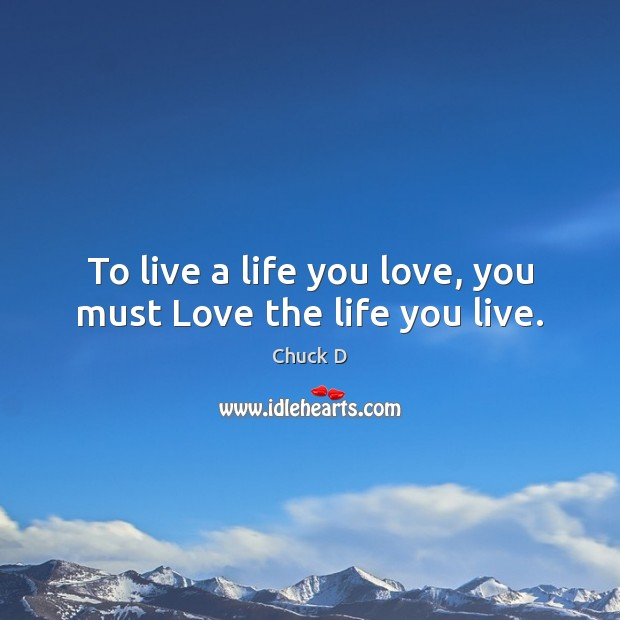 To live a life you love, you must Love the life you live. Life You Live Quotes Image