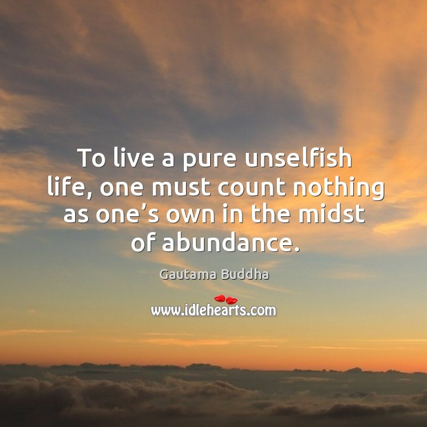 To live a pure unselfish life, one must count nothing as one's own in the midst of abundance. Image