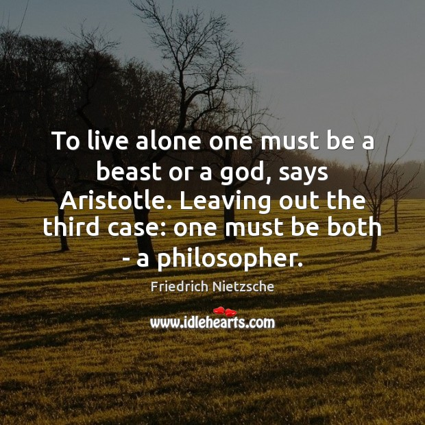 To live alone one must be a beast or a God, says Image