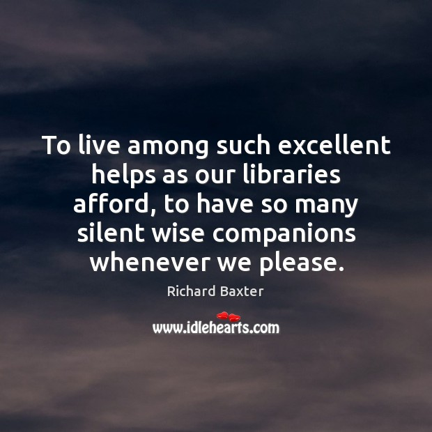To live among such excellent helps as our libraries afford, to have Richard Baxter Picture Quote
